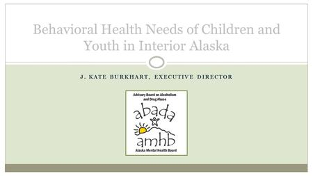 J. KATE BURKHART, EXECUTIVE DIRECTOR Behavioral Health Needs of Children and Youth in Interior Alaska.