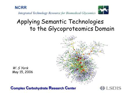 Applying Semantic Technologies to the Glycoproteomics Domain W. S York May 15, 2006.