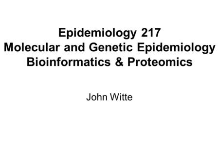 Epidemiology 217 Molecular and Genetic Epidemiology Bioinformatics & Proteomics John Witte.