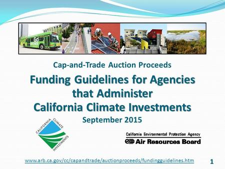 11 Cap-and-Trade Auction Proceeds Funding Guidelines for Agencies that Administer California Climate Investments September 2015 www.arb.ca.gov/cc/capandtrade/auctionproceeds/fundingguidelines.htm.