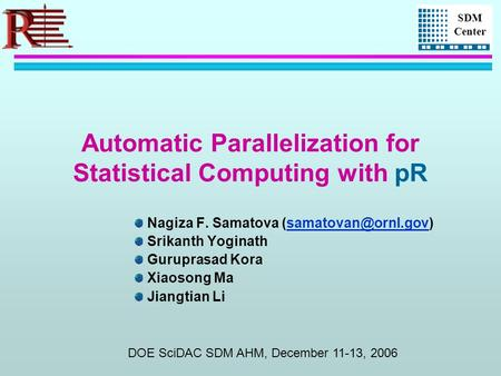 SDM Center Automatic Parallelization for Statistical Computing with pR Nagiza F. Samatova Srikanth Yoginath Guruprasad.