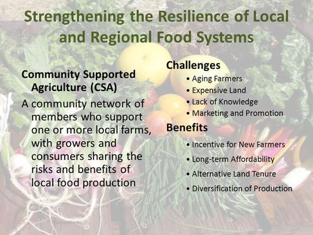 Strengthening the Resilience of Local and Regional Food Systems Community Supported Agriculture (CSA) A community network of members who support one or.