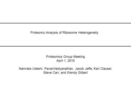 Proteomic Analysis of Ribosome Heterogeneity Proteomics Group Meeting April 1, 2010 Namrata Udeshi, PavanVaidyanathan, Jacob Jaffe, Karl Clauser, Steve.