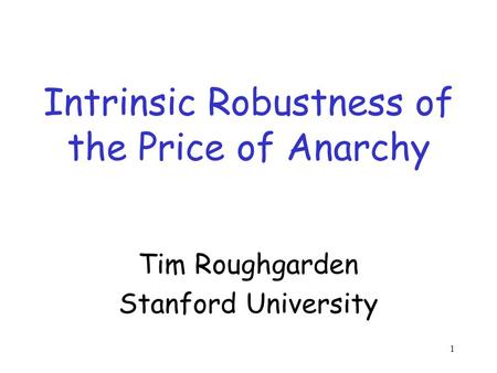 1 Intrinsic Robustness of the Price of Anarchy Tim Roughgarden Stanford University.