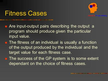 Fitness Cases Are input-output pairs describing the output a program should produce given the particular input value. The fitness of an individual is usually.