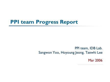 PPI team Progress Report PPI team, IDB Lab. Sangwon Yoo, Hoyoung Jeong, Taewhi Lee Mar 2006.