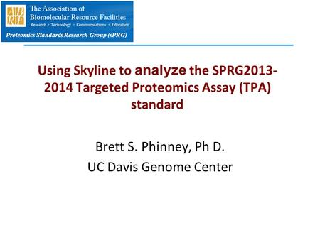 Proteomics Standards Research Group (sPRG) Using Skyline to analyze the SPRG2013- 2014 Targeted Proteomics Assay (TPA) standard Brett S. Phinney, Ph D.