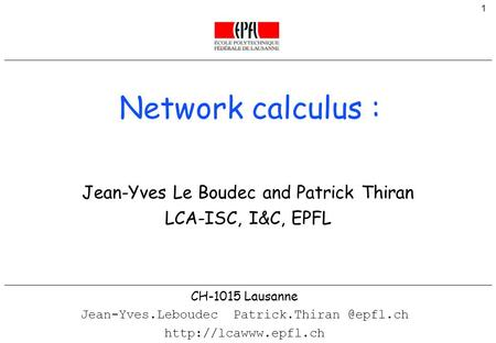 1 © Jean-Yves Le Boudec and Patrick Thiran Network calculus : CH-1015 Lausanne Jean-Yves.Leboudec  Jean-Yves.