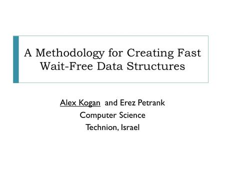 A Methodology for Creating Fast Wait-Free Data Structures Alex Koganand Erez Petrank Computer Science Technion, Israel.