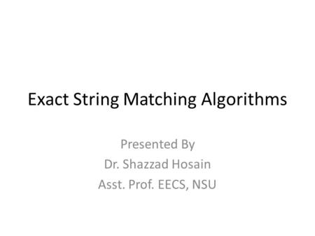 Exact String Matching Algorithms Presented By Dr. Shazzad Hosain Asst. Prof. EECS, NSU.
