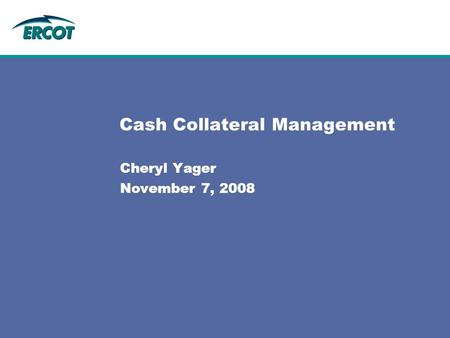 Cash Collateral Management Cheryl Yager November 7, 2008.