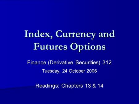 Index, Currency and Futures Options Finance (Derivative Securities) 312 Tuesday, 24 October 2006 Readings: Chapters 13 & 14.