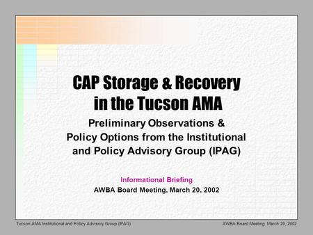 AWBA Board Meeting, March 20, 2002Tucson AMA Institutional and Policy Advisory Group (IPAG) CAP Storage & Recovery in the Tucson AMA Preliminary Observations.