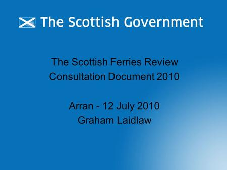 The Scottish Ferries Review Consultation Document 2010 Arran - 12 July 2010 Graham Laidlaw.