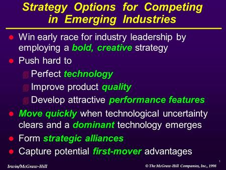 1 © The McGraw-Hill Companies, Inc., 1998 Irwin/McGraw-Hill Strategy Options for Competing in Emerging Industries l Win early race for industry leadership.