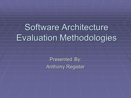 Software Architecture Evaluation Methodologies Presented By: Anthony Register.