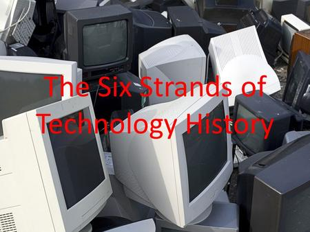 The Six Strands of Technology History. Strand 1: Toffler's Four Waves Agricultural Age Industrial Age Information Age Communication Age.