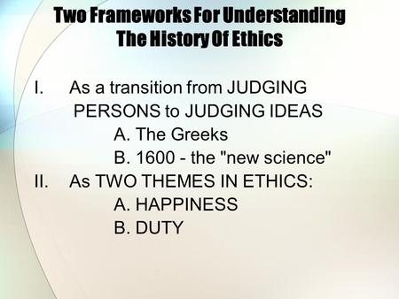 Two Frameworks For Understanding The History Of Ethics I.As a transition from JUDGING PERSONS to JUDGING IDEAS A. The Greeks B. 1600 - the new science