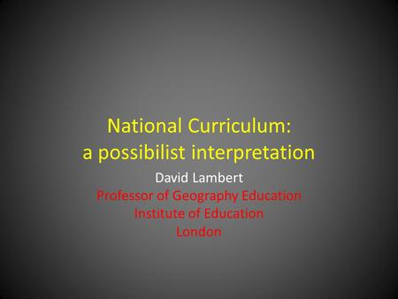 National Curriculum: a possibilist interpretation David Lambert Professor of Geography Education Institute of Education London.