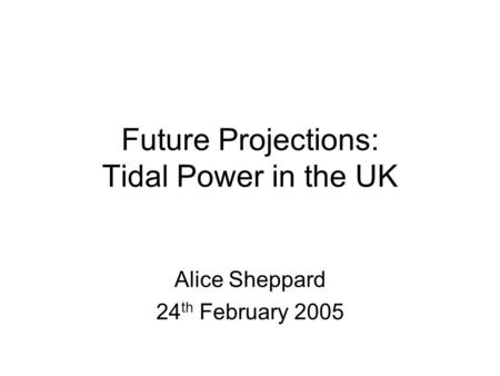 Future Projections: Tidal Power in the UK Alice Sheppard 24 th February 2005.