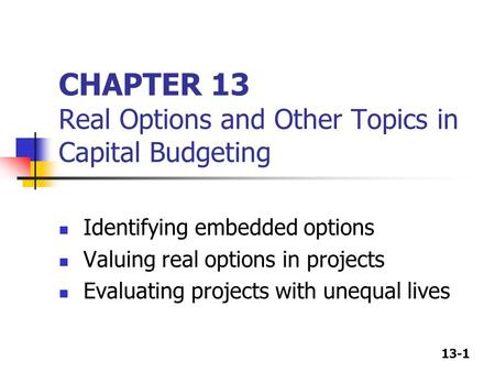 13-1 CHAPTER 13 Real Options and Other Topics in Capital Budgeting Identifying embedded options Valuing real options in projects Evaluating projects with.