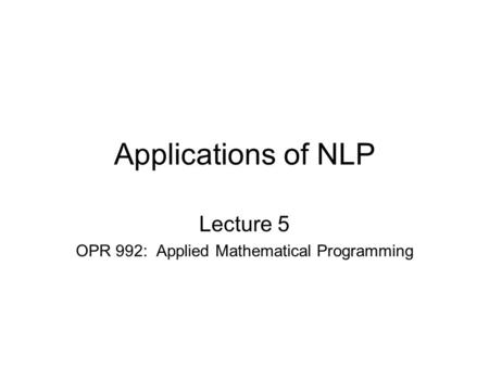 Applications of NLP Lecture 5 OPR 992: Applied Mathematical Programming.
