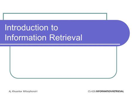 Introduction to Information Retrieval Aj. Khuanlux MitsophonsiriCS.426 INFORMATION RETRIEVAL.