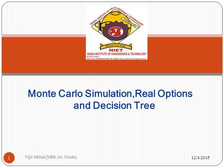 12/4/2015 Vijit Mittal (NBS, Gr. Noida) 1 Monte Carlo Simulation,Real Options and Decision Tree.