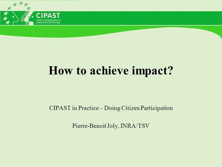 How to achieve impact? CIPAST in Practice – Doing Citizen Participation Pierre-Benoit Joly, INRA/TSV.