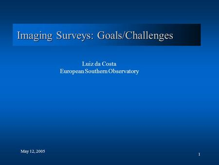 1 Imaging Surveys: Goals/Challenges May 12, 2005 Luiz da Costa European Southern Observatory.