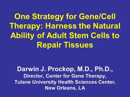 One Strategy for Gene/Cell Therapy: Harness the Natural Ability of Adult Stem Cells to Repair Tissues Darwin J. Prockop, M.D., Ph.D., Director, Center.