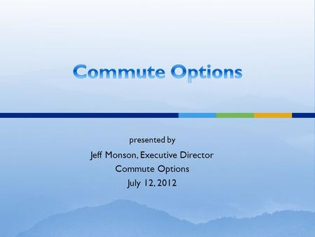 Presented by Jeff Monson, Executive Director Commute Options July 12, 2012.