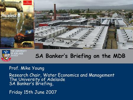 SA Banker's Briefing on the MDB Prof. Mike Young Research Chair, Water Economics and Management The University of Adelaide SA Banker's Briefing, Friday.