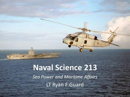 Naval Science 213 Sea Power and Maritime Affairs LT Ryan F Guard.