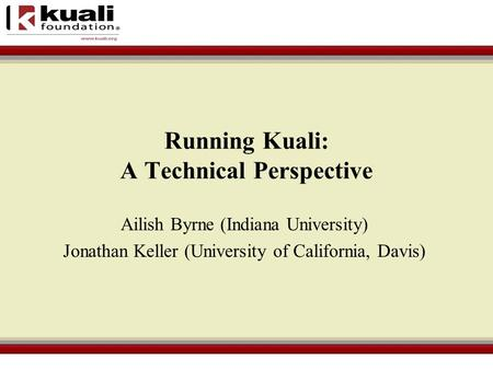 Running Kuali: A Technical Perspective Ailish Byrne (Indiana University) Jonathan Keller (University of California, Davis)