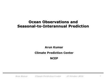 1 Arun Kumar Climate Prediction Center 27 October 2010 Ocean Observations and Seasonal-to-Interannual Prediction Arun Kumar Climate Prediction Center NCEP.