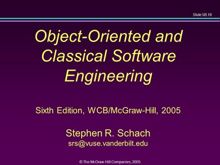Slide 5B.18 © The McGraw-Hill Companies, 2005 Object-Oriented and Classical Software Engineering Sixth Edition, WCB/McGraw-Hill, 2005 Stephen R. Schach.