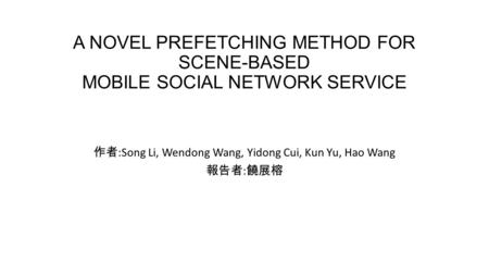 A NOVEL PREFETCHING METHOD FOR SCENE-BASED MOBILE SOCIAL NETWORK SERVICE 作者 :Song Li, Wendong Wang, Yidong Cui, Kun Yu, Hao Wang 報告者 : 饒展榕.