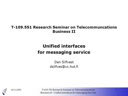 16.4.2003T-109.551 Research Seminar on Telecommuncations Business II - Unified Interfaces for Messaging Services 1 T-109.551 Research Seminar on Telecommuncations.