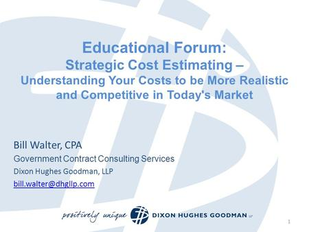 Educational Forum: Strategic Cost Estimating – Understanding Your Costs to be More Realistic and Competitive in Today's Market Bill Walter, CPA Government.