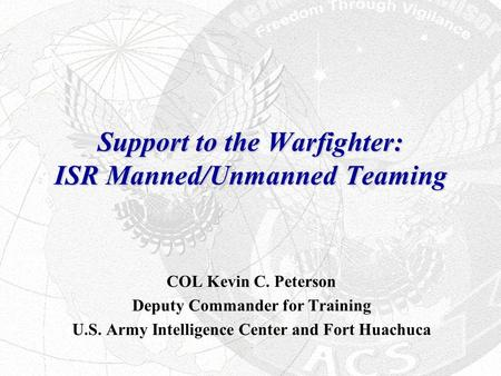 Support to the Warfighter: ISR Manned/Unmanned Teaming COL Kevin C. Peterson Deputy Commander for Training U.S. Army Intelligence Center and Fort Huachuca.