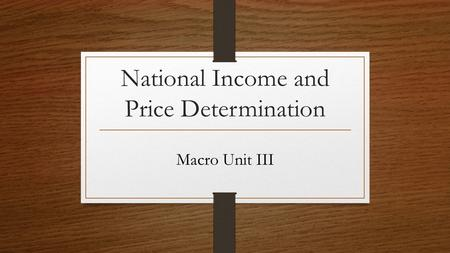 National Income and Price Determination Macro Unit III.
