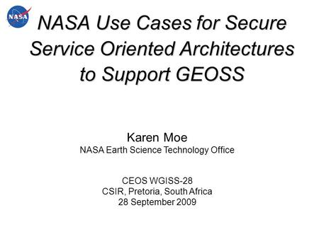 NASA Use Cases for Secure Service Oriented Architectures to Support GEOSS Karen Moe NASA Earth Science Technology Office CEOS WGISS-28 CSIR, Pretoria,