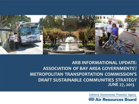 JUNE 27, 2013 ARB INFORMATIONAL UPDATE: ASSOCIATION OF BAY AREA GOVERNMENTS'/ METROPOLITAN TRANSPORTATION COMMISSION'S DRAFT SUSTAINABLE COMMUNITIES STRATEGY.