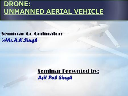 DRONE: UNMANNED AERIAL VEHICLE Seminar Co-Ordinator:  Mr. A.K.Singh Seminar Presented by: Ajit Pal Singh.