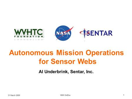 31 March 2009 MMI OntDev 1 Autonomous Mission Operations for Sensor Webs Al Underbrink, Sentar, Inc.