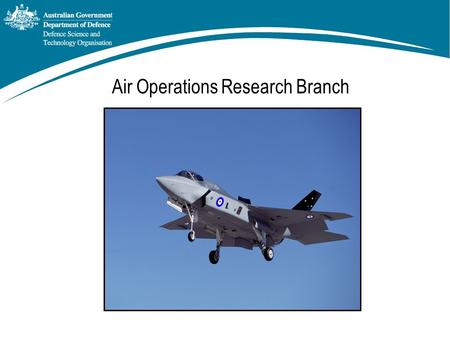 Air Operations Research Branch. Objectives of AOR Branch To provide Effective Operational Analysis to ADF Air Assets in all Environments for: Capability.