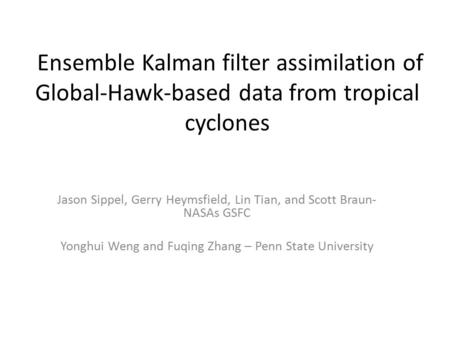 Ensemble Kalman filter assimilation of Global-Hawk-based data from tropical cyclones Jason Sippel, Gerry Heymsfield, Lin Tian, and Scott Braun- NASAs GSFC.