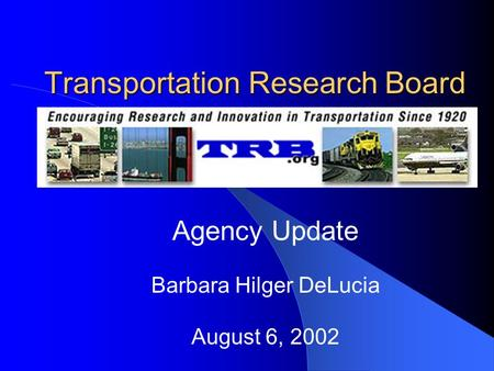 Transportation Research Board Agency Update Barbara Hilger DeLucia August 6, 2002.
