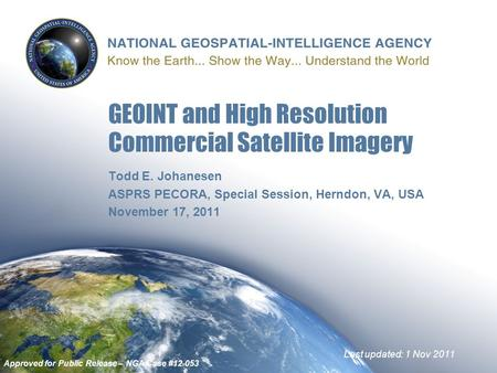 Todd E. Johanesen ASPRS PECORA, Special Session, Herndon, VA, USA November 17, 2011 GEOINT and High Resolution Commercial Satellite Imagery Last updated: